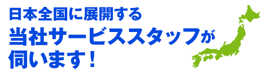 日本全国に展開する当社サービススタッフが伺います!