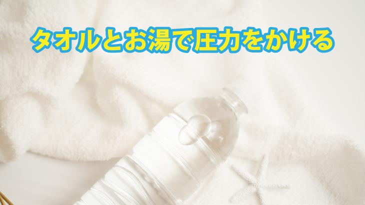 タオルとお湯で圧力をかける